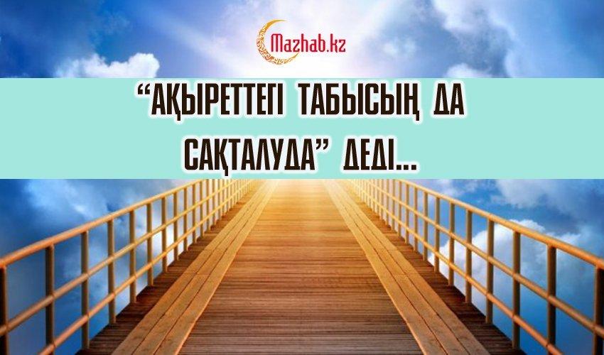 «АҚЫРЕТТЕГІ ТАБЫСЫҢ ДА САҚТАЛУДА» ДЕДІ...