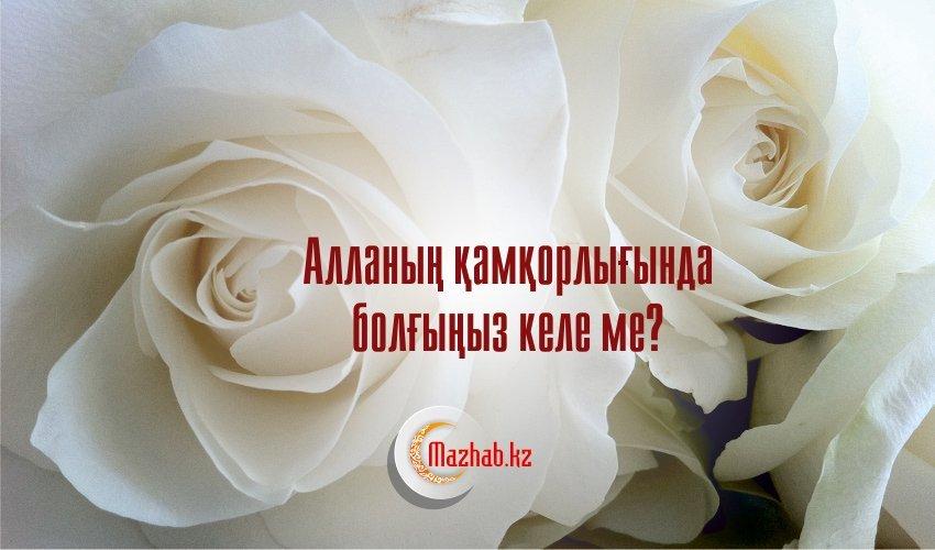 АЛЛАНЫҢ ҚАМҚОРЛЫҒЫНДА БОЛҒЫҢЫЗ КЕЛЕ МЕ?