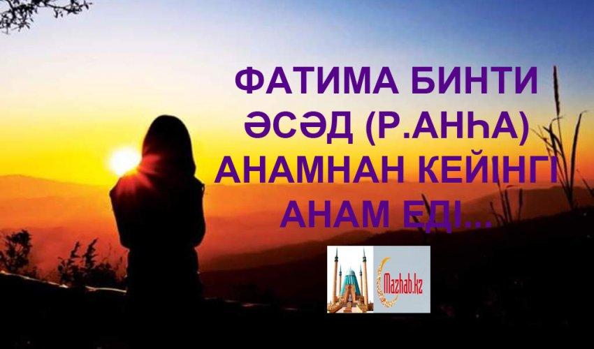 ФАТИМА БИНТИ ӘСӘД (Р.АНҺА) АНАМНАН КЕЙІНГІ АНАМ ЕДІ