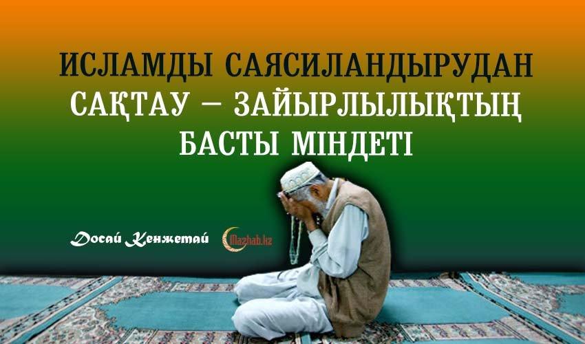 ИСЛАМДЫ САЯСИЛАНДЫРУДАН САҚТАУ – ЗАЙЫРЛЫЛЫҚТЫҢ БАСТЫ МІНДЕТІ