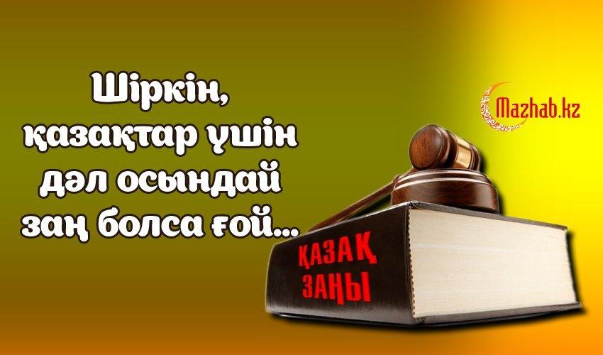 ШІРКІН, ҚАЗАҚТАР ҮШІН ДӘЛ ОСЫНДАЙ ЗАҢ БОЛСА ҒОЙ...