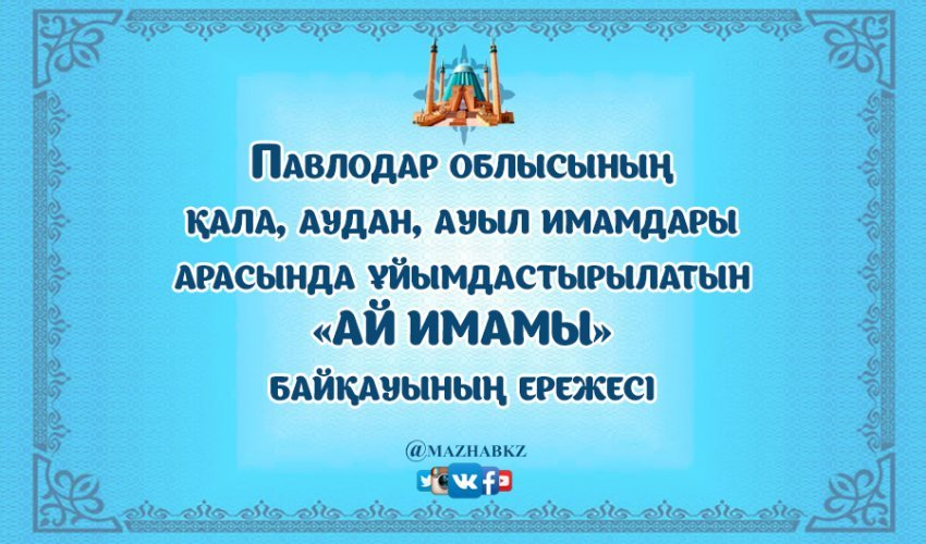 Павлодар облысының қала, аудан, ауыл имамдары арасында ұйымдастырылатын «АЙ ИМАМЫ» байқауының ережесі