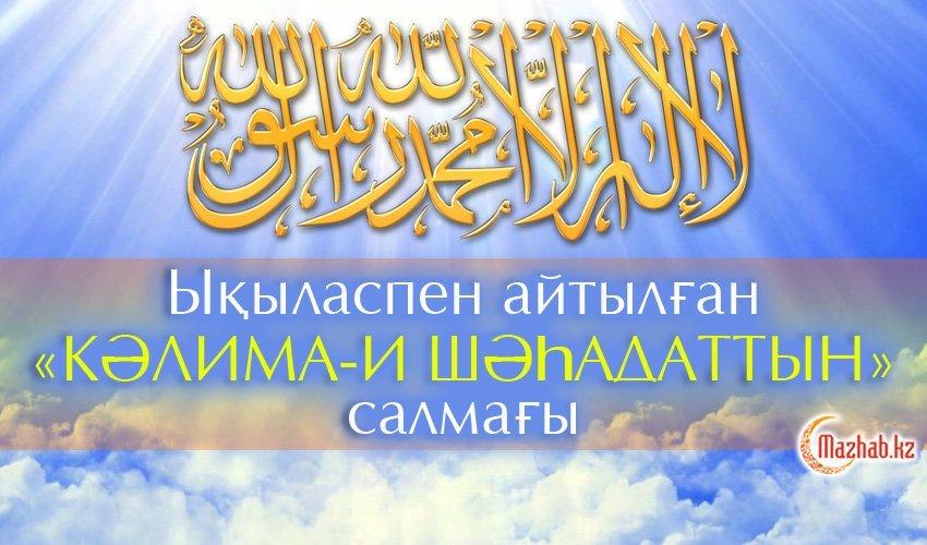 Ықыласпен айтылған «кәлима-и шәһадаттың» салмағы