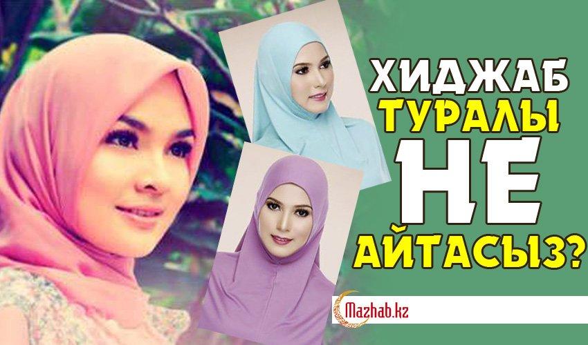 Хиджаб туралыы не айтасыз?