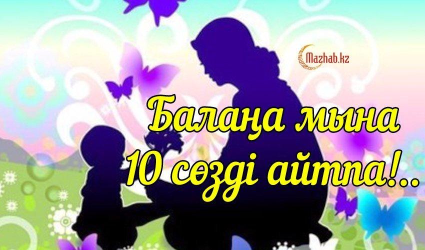 БАЛАҢА МЫНА 10 СӨЗДІ АЙТПА!..