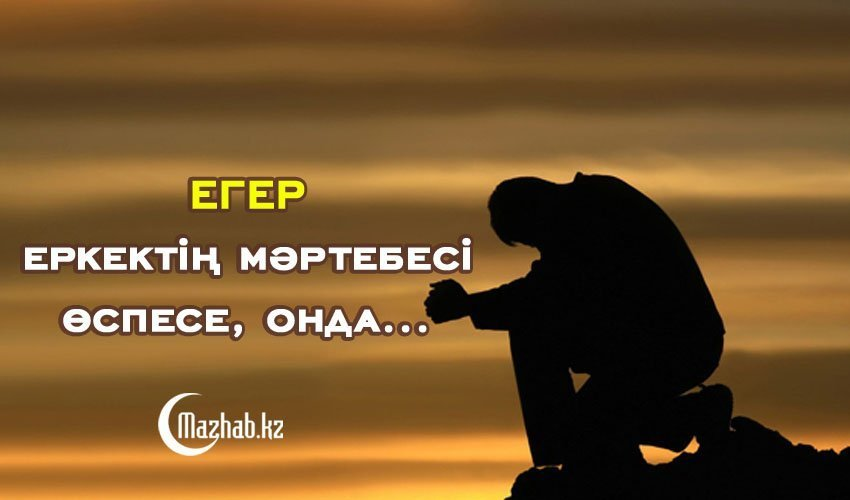 ЕГЕР ЕРКЕКТІҢ МӘРТЕБЕСІ ӨСПЕСЕ, ОНДА...