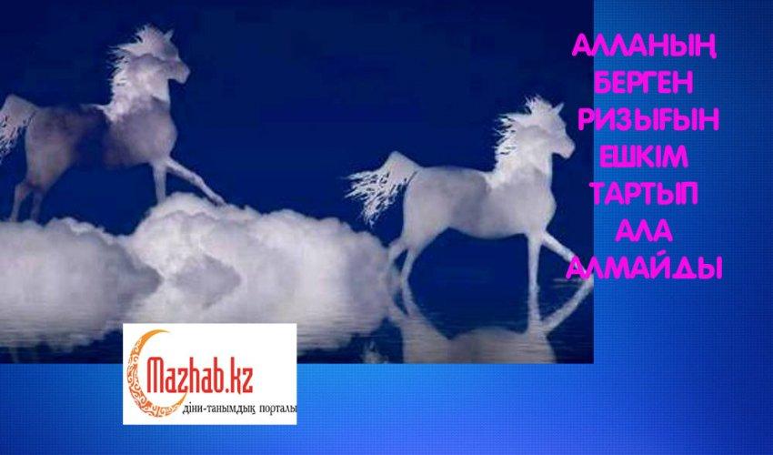 АЛЛАНЫҢ БЕРГЕН РИЗЫҒЫН  ЕШКІМ ТАРТЫП АЛА АЛМАЙДЫ