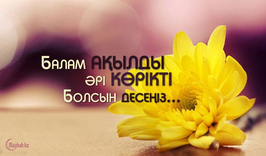 Балам ақылды әрі көрікті болсын десеңіз...
