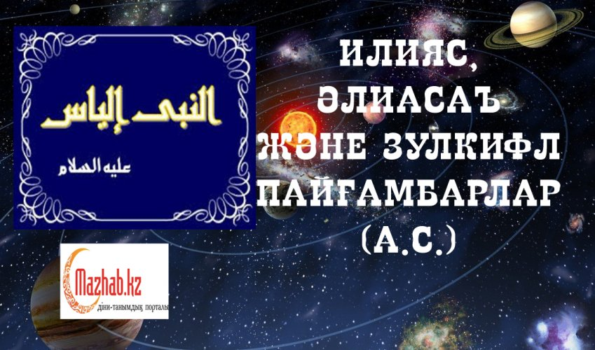 ИЛИЯС, ӘЛИАСАЪ ЖӘНЕ ЗУЛКИФЛ ПАЙҒАМБАРЛАР (А.С.)