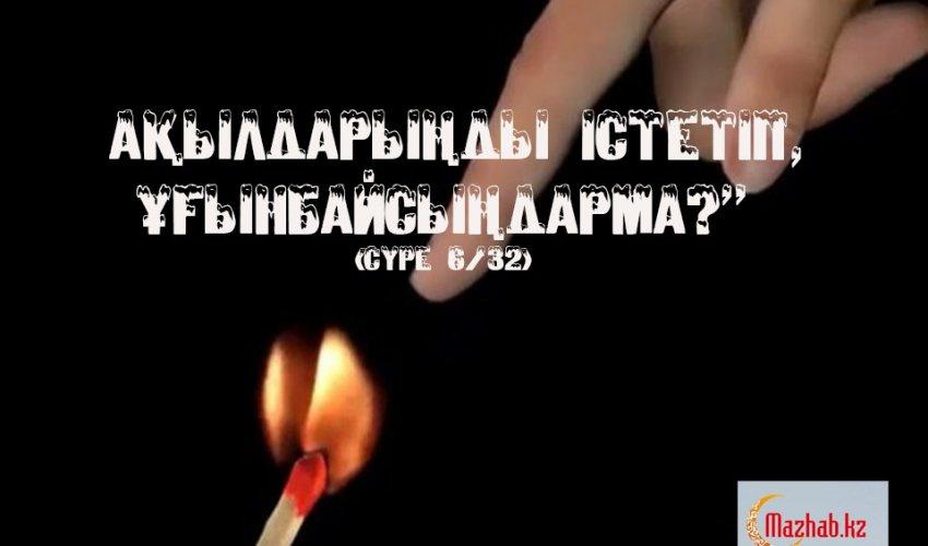 «АҚЫЛДАРЫҢДЫ ІСТЕТІП, ҰҒЫНБАЙСЫҢДАРМА?» (СҮРЕ 6/32) (Ғайыпқа иман)