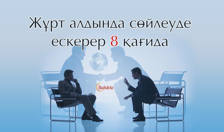 ЖҰРТ АЛДЫНДА СӨЙЛЕУДЕ ЕСКЕРЕР 8 ҚАҒИДА