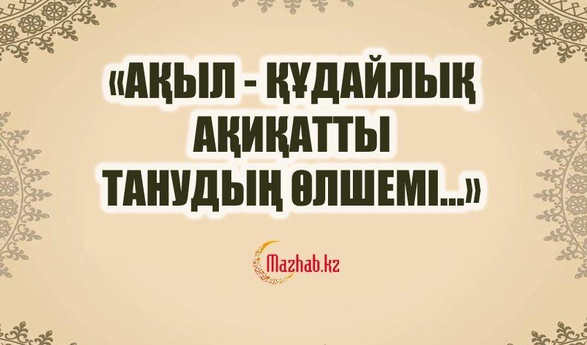 «АҚЫЛ - ҚҰДАЙЛЫҚ АҚИҚАТТЫ ТАНУДЫҢ ӨЛШЕМІ...»