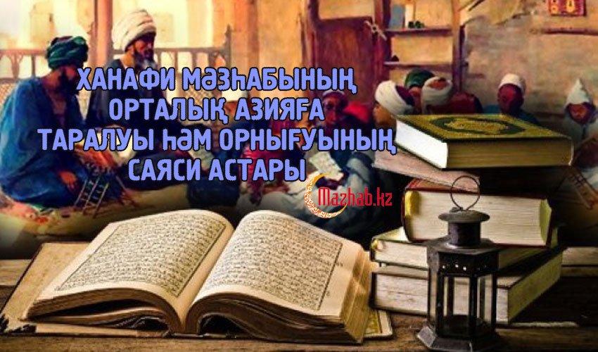 ХАНАФИ МӘЗҺАБЫНЫҢ ОРТАЛЫҚ АЗИЯҒА ТАРАЛУЫ ҺӘМ ОРНЫҒУЫНЫҢ САЯСИ АСТАРЫ