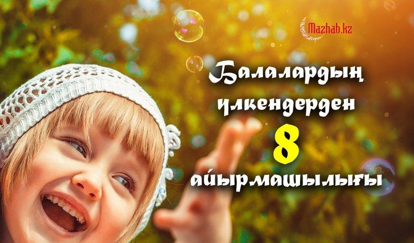 БАЛАЛАРДЫҢ ҮЛКЕНДЕРДЕН 8 АЙЫРМАШЫЛЫҒЫ