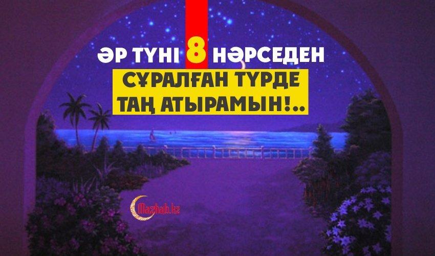 ӘР ТҮНІ 8 НӘРСЕДЕН СҰРАЛҒАН ТҮРДЕ ТАҢ АТЫРАМЫН!..