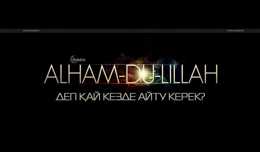 «Әлхамдулиллах» деп қай кезде айту керек?