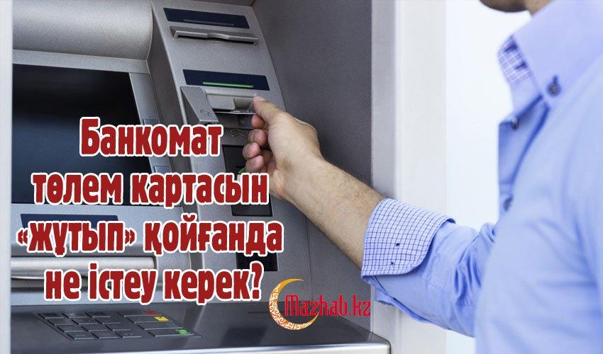 Банкомат төлем картасын «жұтып» қойғанда  не істеу керек?