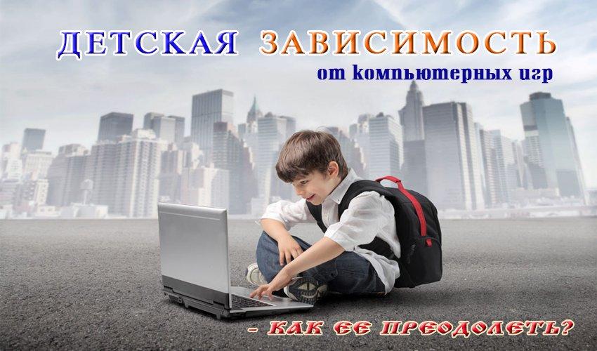 Детская зависимость от компьютерных игр - как ее преодолеть?