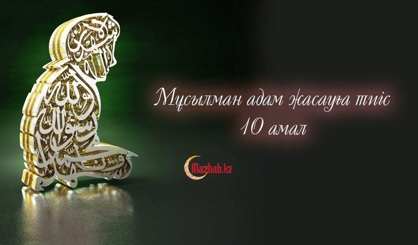 МҰСЫЛМАН АДАМ ЖАСАУҒА ТИІС 10 АМАЛ