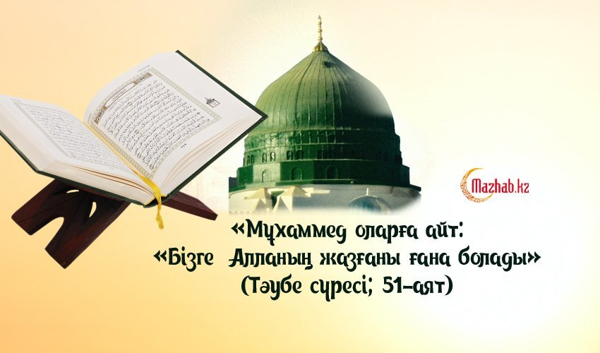 «МҰХАММЕД ОЛАРҒА АЙТ: «БІЗГЕ АЛЛАНЫҢ ЖАЗҒАНЫ ҒАНА БОЛАДЫ» (ТӘУБЕ СҮРЕСІ; 51-АЯТ)