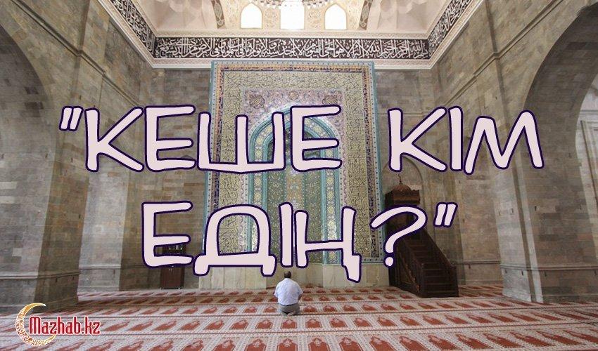 «КЕШЕ КІМ ЕДІҢ?»
