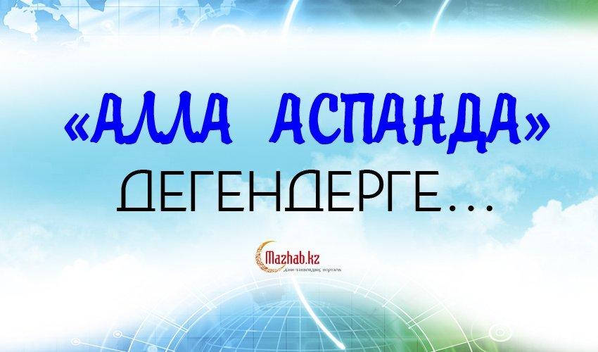 «АЛЛА АСПАНДА» ДЕГЕНДЕРГЕ…