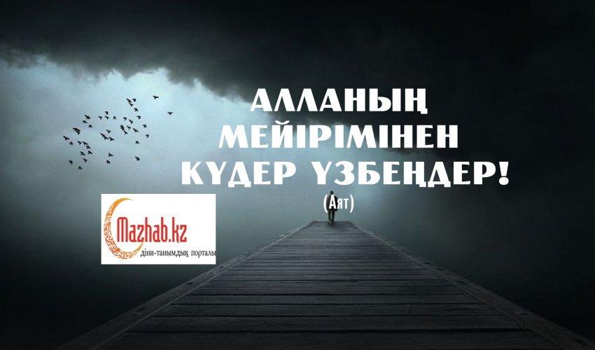 АЛЛАНЫҢ МЕЙІРІМІНЕН КҮДЕР ҮЗБЕҢДЕР! (Аят)