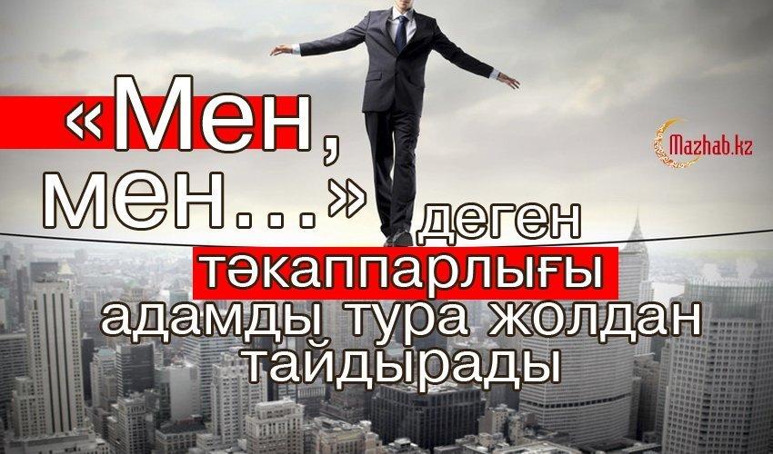 «МЕН, МЕН…» ДЕГЕН ТӘКАППАРЛЫҒЫ АДАМДЫ ТУРА ЖОЛДАН ТАЙДЫРАДЫ
