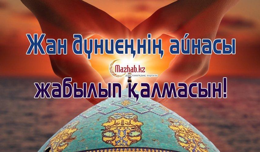 ЖАН ДҮНИЕҢНІҢ АЙНАСЫ ЖАБЫЛЫП ҚАЛМАСЫН!