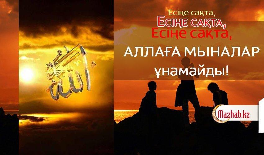 ЕСІҢЕ САҚТА, АЛЛАҒА МЫНАЛАР ҰНАМАЙДЫ!